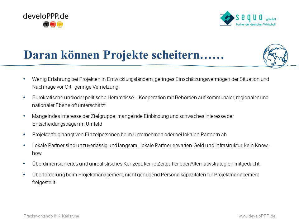 www.develoPPP.dePraxisworkshop IHK Karlsruhe Daran können Projekte scheitern…… Wenig Erfahrung bei Projekten in Entwicklungsländern, geringes Einschät