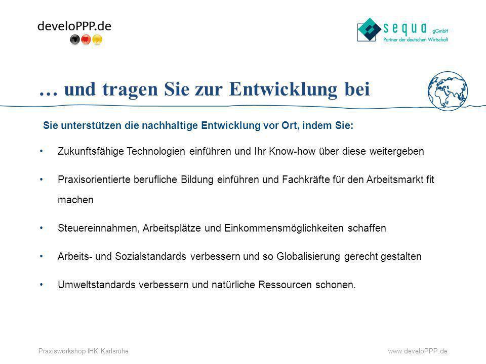www.develoPPP.dePraxisworkshop IHK Karlsruhe … und tragen Sie zur Entwicklung bei Sie unterstützen die nachhaltige Entwicklung vor Ort, indem Sie: Zuk