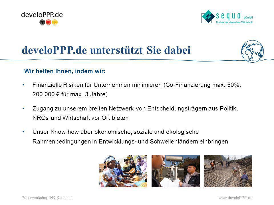 www.develoPPP.dePraxisworkshop IHK Karlsruhe Zielsetzung des Programms Mit develoPPP.de fördert das Bundesministerium für wirtschaftliche Zusammenarbeit und Entwicklung (BMZ) das Engagement von Unternehmen in Entwicklungsländern, die bei Ihren Geschäften auch entwicklungspolitische Ziele verfolgen: Ziel: Reduzierung der Armut über die Förderung der wirtschaftlichen und sozialen Entwicklung in den Partnerländern