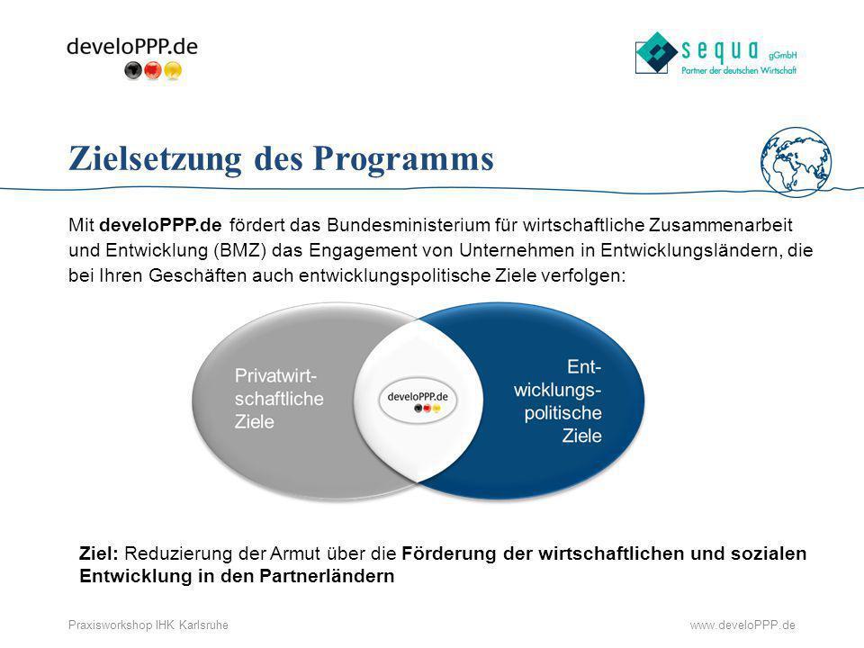 www.develoPPP.dePraxisworkshop IHK Karlsruhe Zielsetzung des Programms Mit develoPPP.de fördert das Bundesministerium für wirtschaftliche Zusammenarbe
