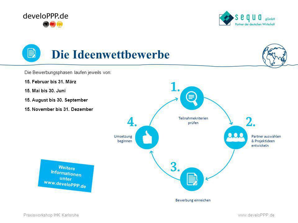 www.develoPPP.dePraxisworkshop IHK Karlsruhe Die Ideenwettbewerbe Die Bewerbungsphasen laufen jeweils von: 15. Februar bis 31. März 15. Mai bis 30. Ju