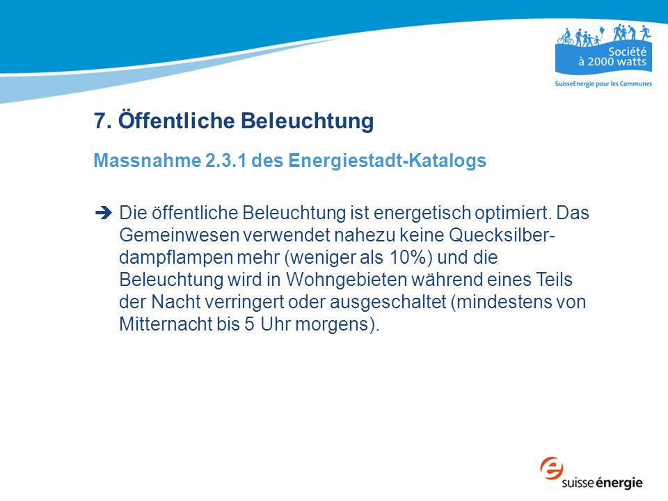 7. Öffentliche Beleuchtung Massnahme 2.3.1 des Energiestadt-Katalogs  Die öffentliche Beleuchtung ist energetisch optimiert. Das Gemeinwesen verwende