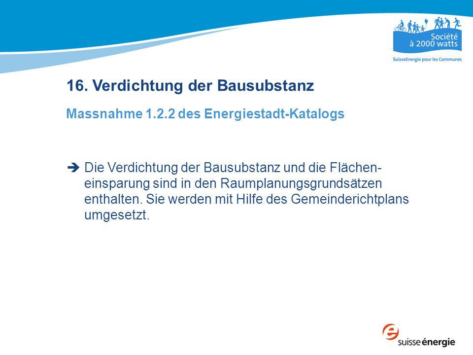 16. Verdichtung der Bausubstanz Massnahme 1.2.2 des Energiestadt-Katalogs  Die Verdichtung der Bausubstanz und die Flächen- einsparung sind in den Ra