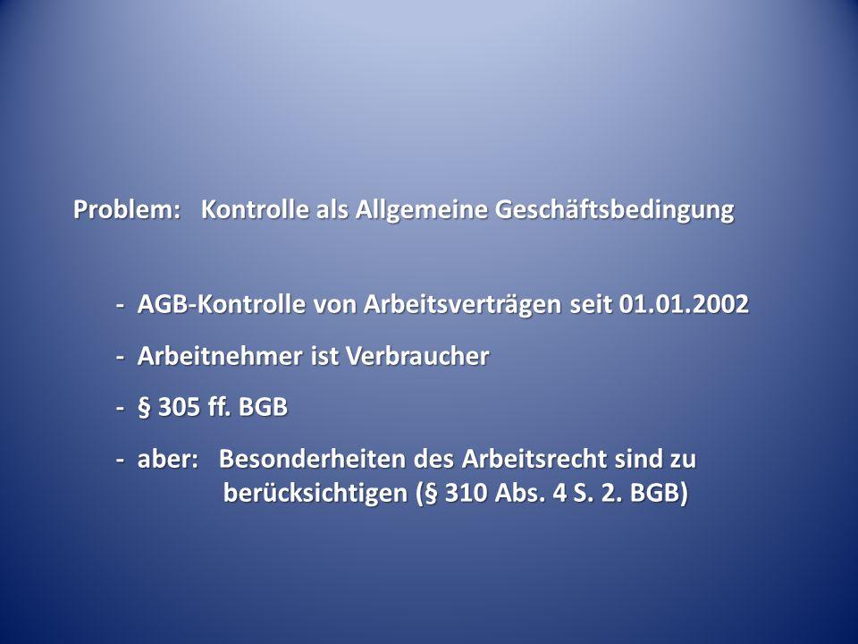 Problem: Kontrolle als Allgemeine Geschäftsbedingung - AGB-Kontrolle von Arbeitsverträgen seit 01.01.2002 - Arbeitnehmer ist Verbraucher - § 305 ff. B