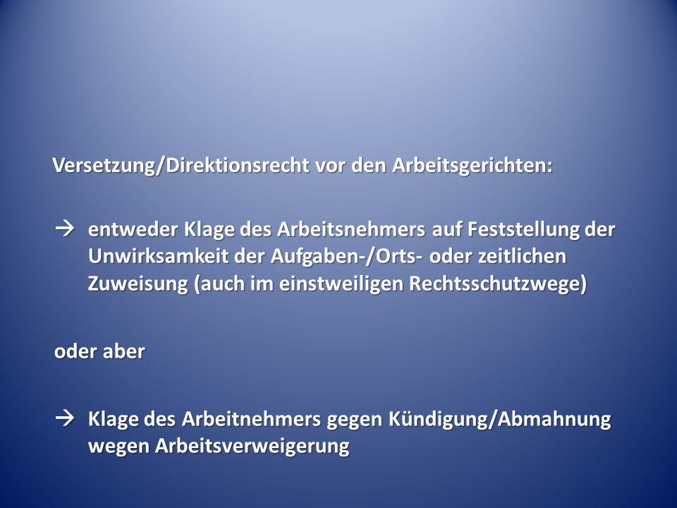 Versetzung/Direktionsrecht vor den Arbeitsgerichten:  entweder Klage des Arbeitsnehmers auf Feststellung der Unwirksamkeit der Aufgaben-/Orts- oder z