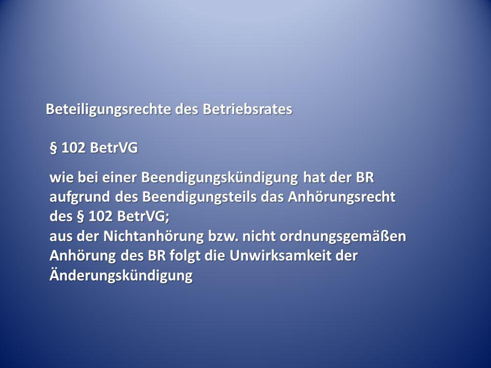 Beteiligungsrechte des Betriebsrates § 102 BetrVG wie bei einer Beendigungskündigung hat der BR aufgrund des Beendigungsteils das Anhörungsrecht des §