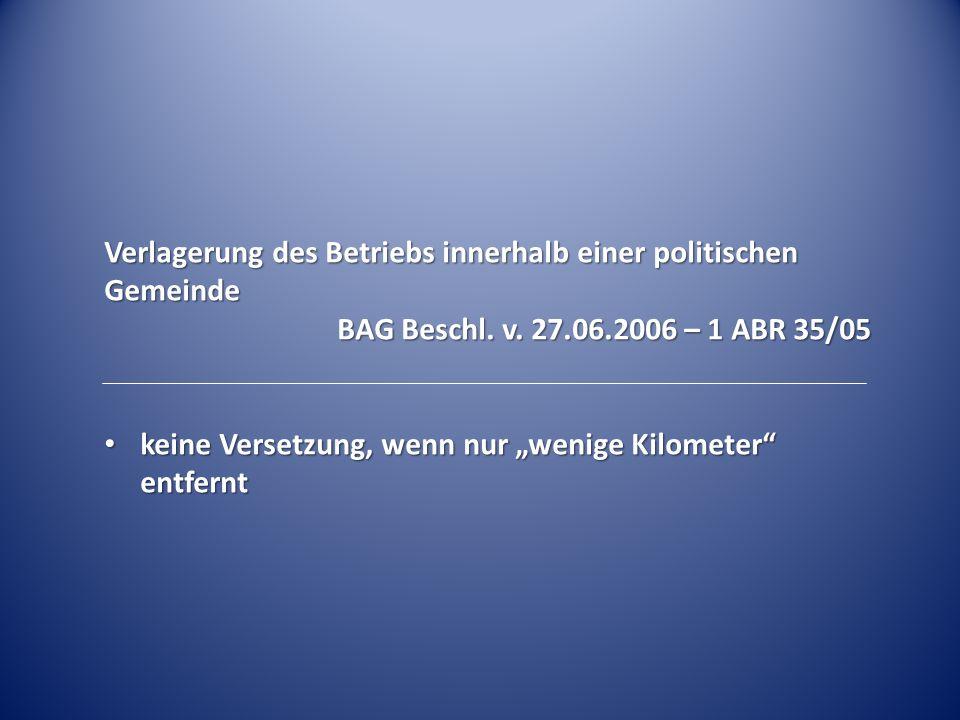 """Verlagerung des Betriebs innerhalb einer politischen Gemeinde BAG Beschl. v. 27.06.2006 – 1 ABR 35/05 keine Versetzung, wenn nur """"wenige Kilometer"""" en"""