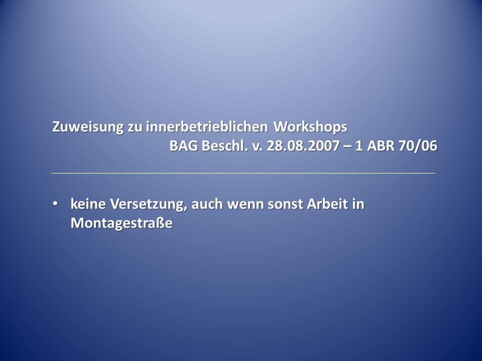 Zuweisung zu innerbetrieblichen Workshops BAG Beschl. v. 28.08.2007 – 1 ABR 70/06 keine Versetzung, auch wenn sonst Arbeit in Montagestraße keine Vers