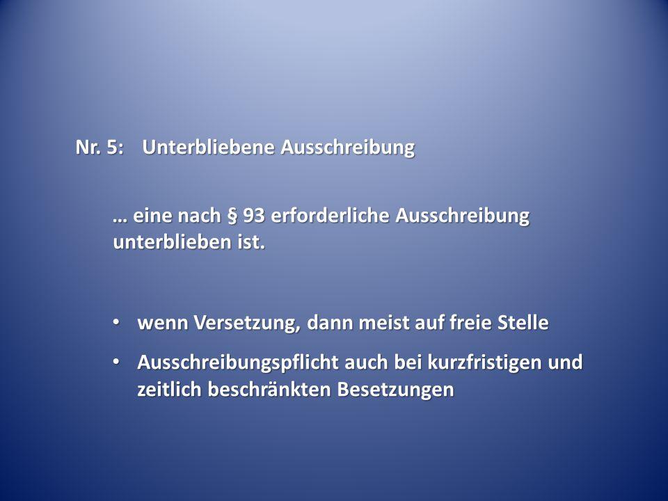 Nr. 5:Unterbliebene Ausschreibung … eine nach § 93 erforderliche Ausschreibung unterblieben ist. wenn Versetzung, dann meist auf freie Stelle wenn Ver