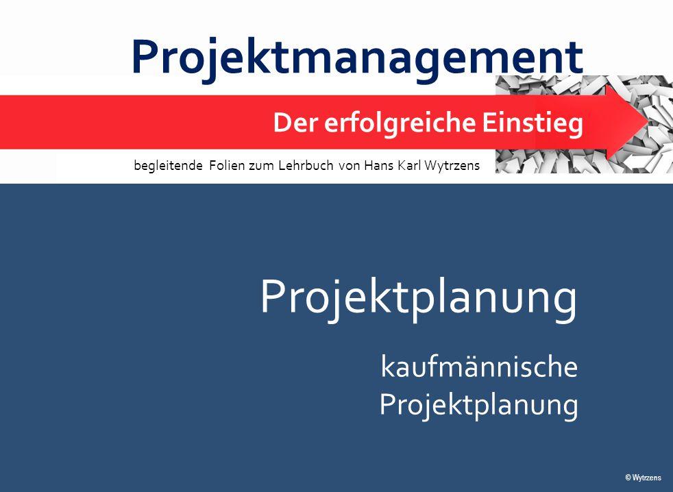 © Wytrzens Projektplanung – kaufmännische Projektplanung 1 Projektmanagement Der erfolgreiche Einstieg © Wytrzens begleitende Folien zum Lehrbuch von