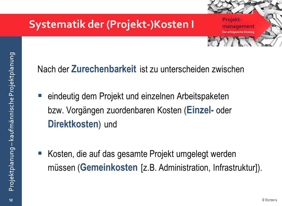© Wytrzens Projektplanung – kaufmännische Projektplanung Systematik der (Projekt-)Kosten I Nach der Zurechenbarkeit ist zu unterscheiden zwischen  ei