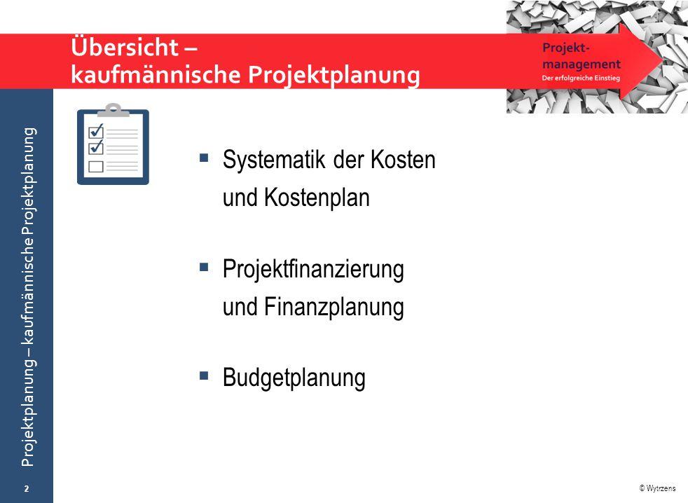 © Wytrzens Projektplanung – kaufmännische Projektplanung Übersicht – kaufmännische Projektplanung  Systematik der Kosten und Kostenplan  Projektfina