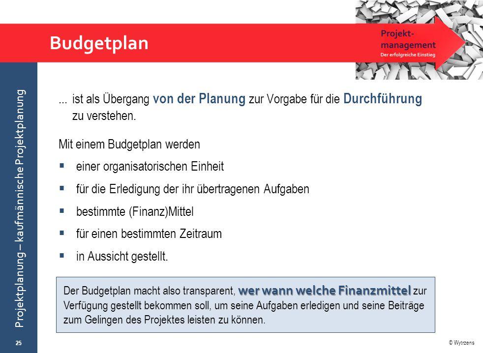 © Wytrzens Projektplanung – kaufmännische Projektplanung Budgetplan... ist als Übergang von der Planung zur Vorgabe für die Durchführung zu verstehen.