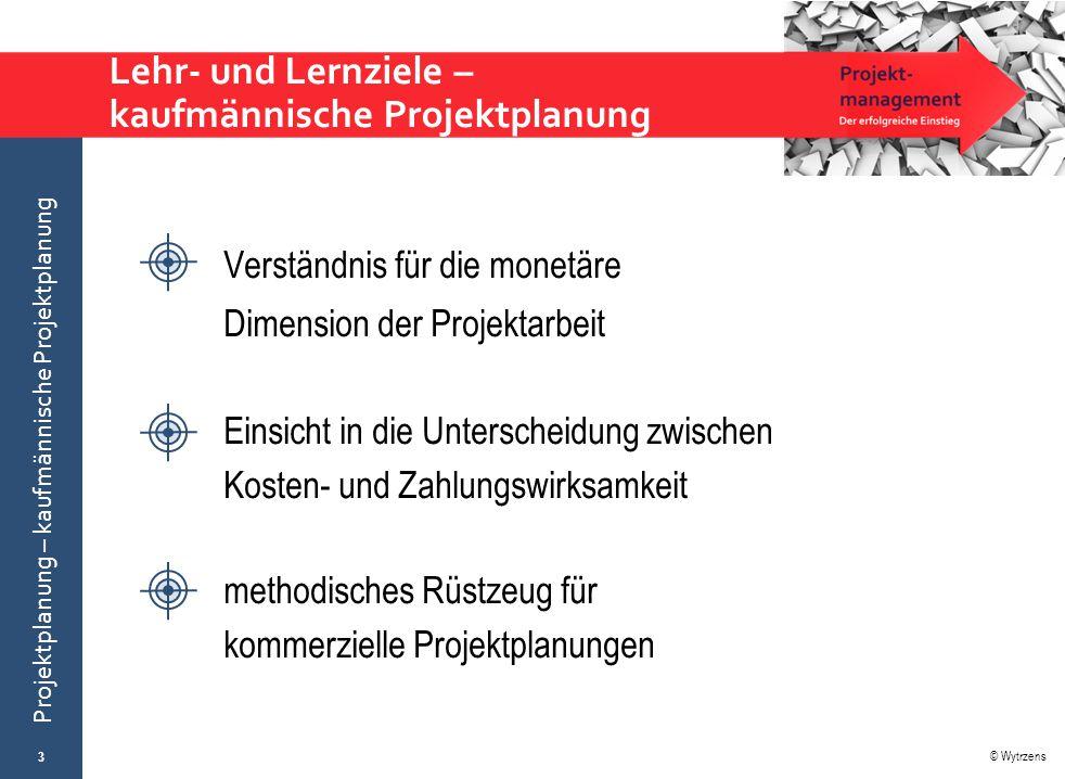 © Wytrzens Projektplanung – kaufmännische Projektplanung Lehr- und Lernziele – kaufmännische Projektplanung 3 Verständnis für die monetäre Dimension d