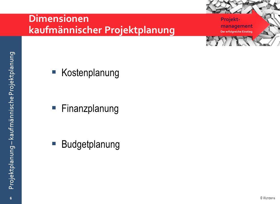 © Wytrzens Projektplanung – kaufmännische Projektplanung Dimensionen kaufmännischer Projektplanung  Kostenplanung  Finanzplanung  Budgetplanung 6