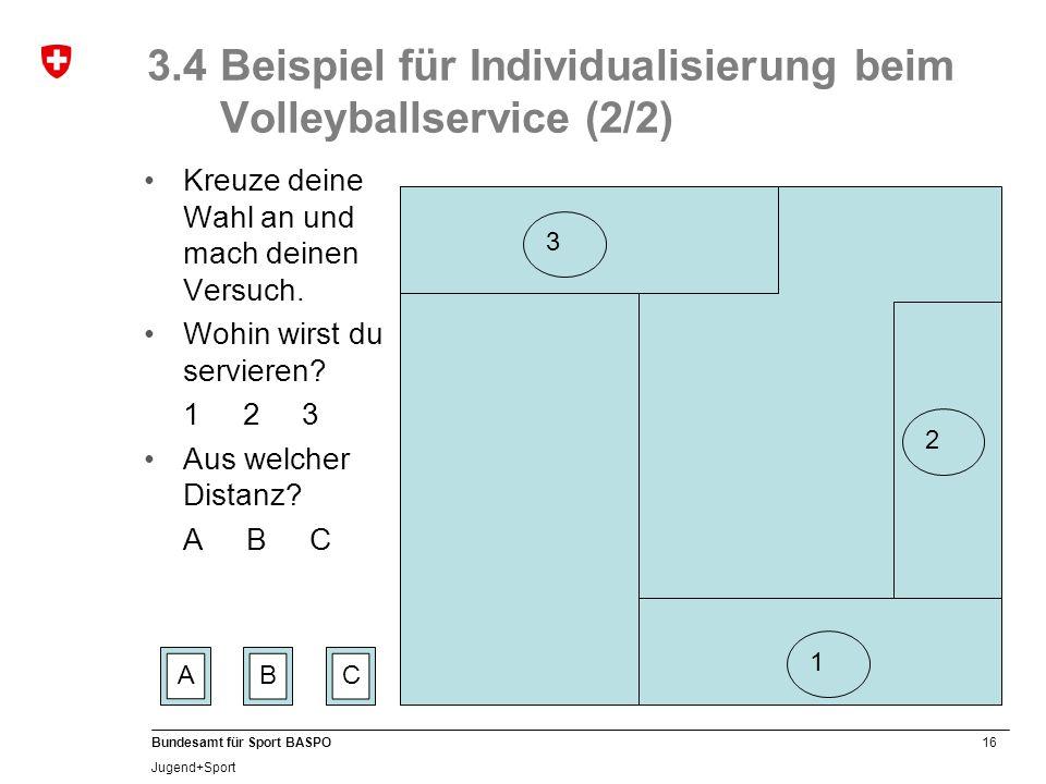 16 Bundesamt für Sport BASPO Jugend+Sport 3.4 Beispiel für Individualisierung beim Volleyballservice (2/2) Kreuze deine Wahl an und mach deinen Versuc