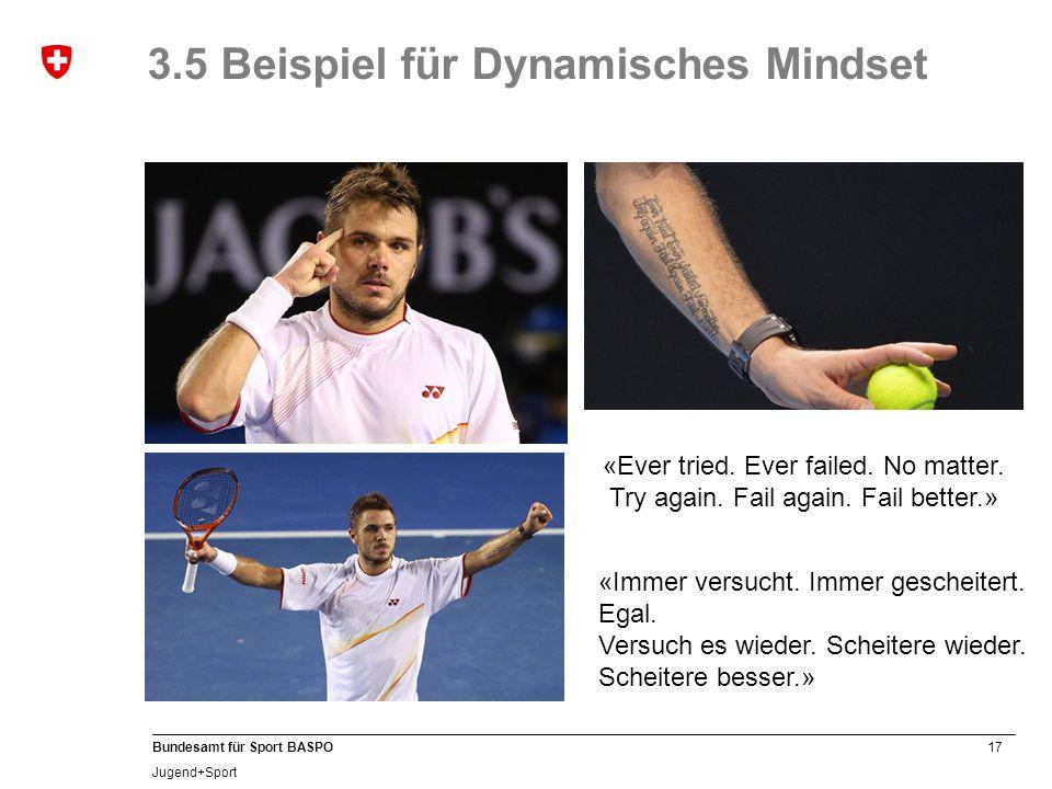 17 Bundesamt für Sport BASPO Jugend+Sport 3.5 Beispiel für Dynamisches Mindset «Immer versucht. Immer gescheitert. Egal. Versuch es wieder. Scheitere