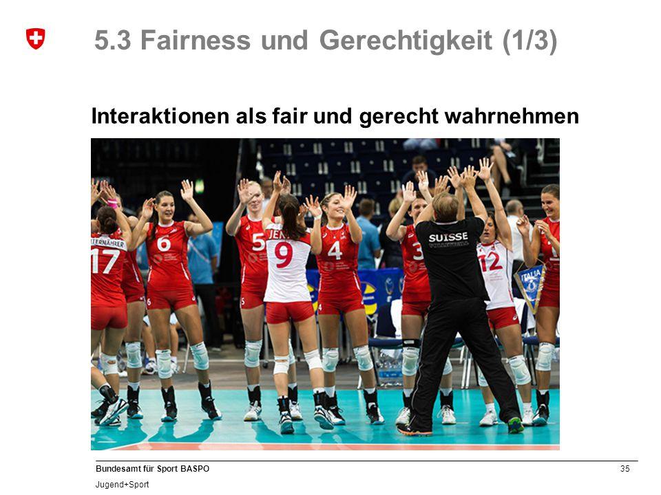 35 Bundesamt für Sport BASPO Jugend+Sport 5.3 Fairness und Gerechtigkeit (1/3) Interaktionen als fair und gerecht wahrnehmen