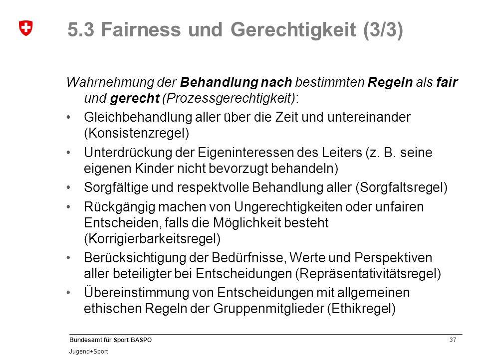 37 Bundesamt für Sport BASPO Jugend+Sport 5.3 Fairness und Gerechtigkeit (3/3) Wahrnehmung der Behandlung nach bestimmten Regeln als fair und gerecht (Prozessgerechtigkeit): Gleichbehandlung aller über die Zeit und untereinander (Konsistenzregel) Unterdrückung der Eigeninteressen des Leiters (z.