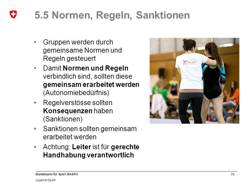 39 Bundesamt für Sport BASPO Jugend+Sport 5.5 Normen, Regeln, Sanktionen Gruppen werden durch gemeinsame Normen und Regeln gesteuert Damit Normen und Regeln verbindlich sind, sollten diese gemeinsam erarbeitet werden (Autonomiebedürfnis) Regelverstösse sollten Konsequenzen haben (Sanktionen) Sanktionen sollten gemeinsam erarbeitet werden Achtung: Leiter ist für gerechte Handhabung verantwortlich