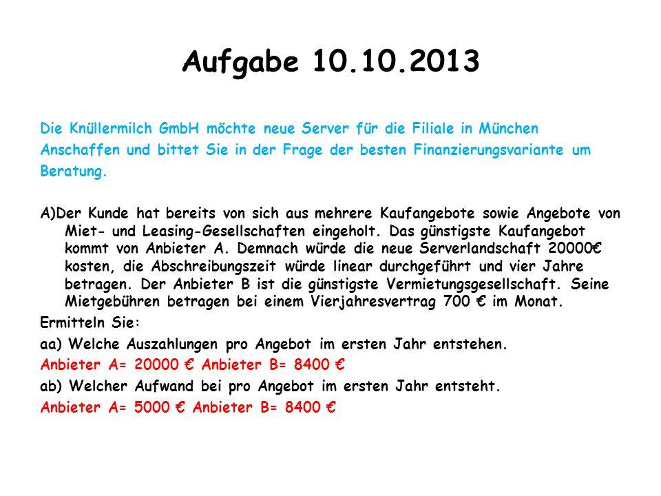 Aufgabe 10.10.2013 Die Knüllermilch GmbH möchte neue Server für die Filiale in München Anschaffen und bittet Sie in der Frage der besten Finanzierungs