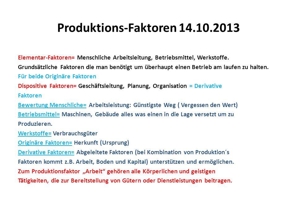 Produktions-Faktoren 14.10.2013 Elementar-Faktoren= Menschliche Arbeitsleitung, Betriebsmittel, Werkstoffe. Grundsätzliche Faktoren die man benötigt u