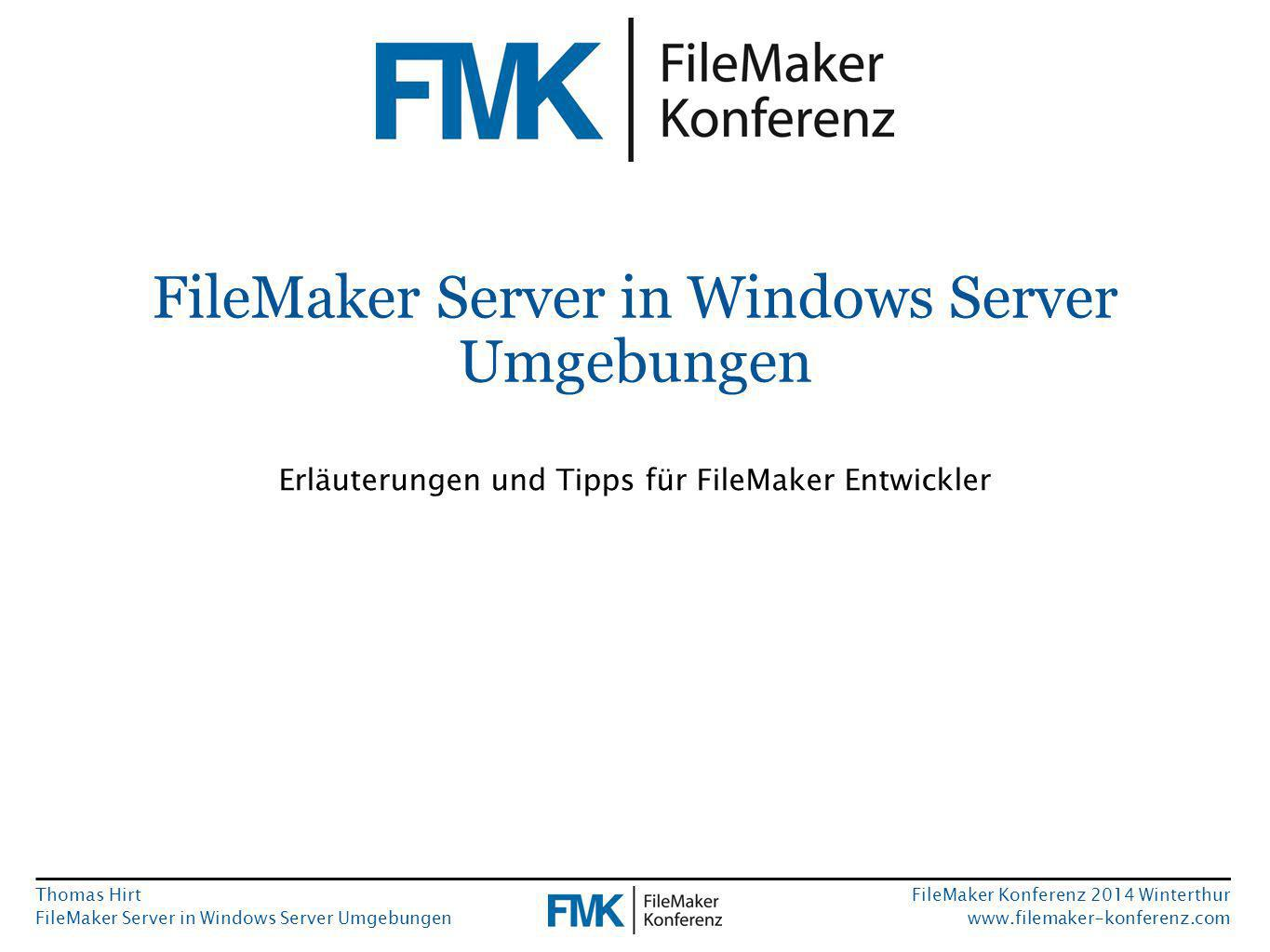 Thomas Hirt FileMaker Server in Windows Server Umgebungen FileMaker Konferenz 2014 Winterthur www.filemaker-konferenz.com FileMaker Server in Windows Server Umgebungen Erläuterungen und Tipps für FileMaker Entwickler