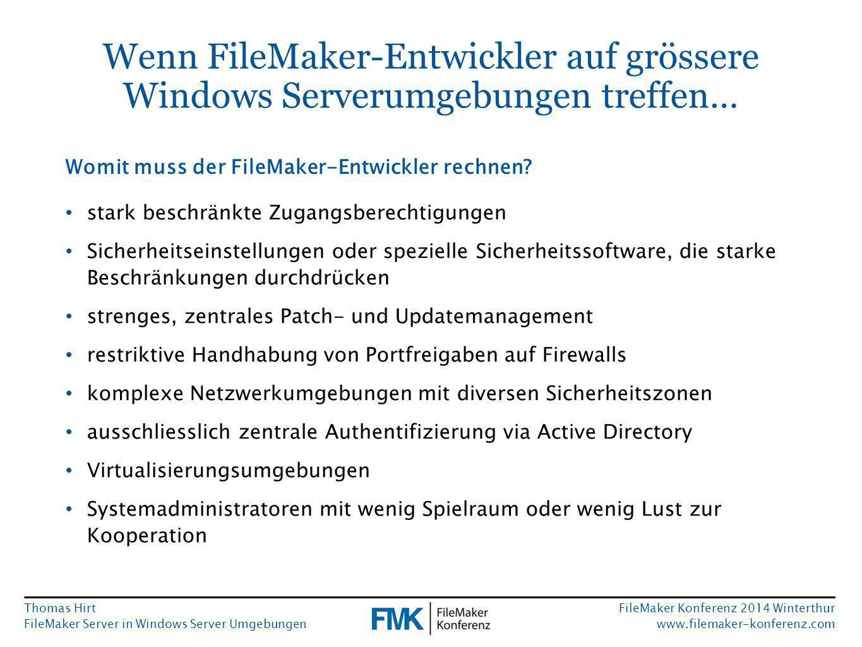 Thomas Hirt FileMaker Server in Windows Server Umgebungen FileMaker Konferenz 2014 Winterthur www.filemaker-konferenz.com Wenn FileMaker-Entwickler auf grössere Windows Serverumgebungen treffen… stark beschränkte Zugangsberechtigungen Sicherheitseinstellungen oder spezielle Sicherheitssoftware, die starke Beschränkungen durchdrücken strenges, zentrales Patch- und Updatemanagement restriktive Handhabung von Portfreigaben auf Firewalls komplexe Netzwerkumgebungen mit diversen Sicherheitszonen ausschliesslich zentrale Authentifizierung via Active Directory Virtualisierungsumgebungen Systemadministratoren mit wenig Spielraum oder wenig Lust zur Kooperation Womit muss der FileMaker-Entwickler rechnen