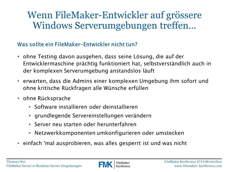 Thomas Hirt FileMaker Server in Windows Server Umgebungen FileMaker Konferenz 2014 Winterthur www.filemaker-konferenz.com Wenn FileMaker-Entwickler auf grössere Windows Serverumgebungen treffen… ohne Testing davon ausgehen, dass seine Lösung, die auf der Entwicklermaschine prächtig funktioniert hat, selbstverständlich auch in der komplexen Serverumgebung anstandslos läuft erwarten, dass die Admins einer komplexen Umgebung ihm sofort und ohne kritische Rückfragen alle Wünsche erfüllen ohne Rücksprache Software installieren oder deinstallieren grundlegende Servereinstellungen verändern Server neu starten oder herunterfahren Netzwerkkomponenten umkonfigurieren oder umstecken einfach mal ausprobieren, was alles gesperrt ist und was nicht Was sollte ein FileMaker-Entwickler nicht tun