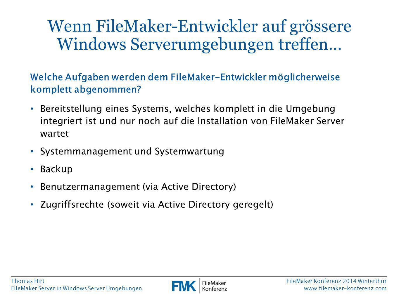 Thomas Hirt FileMaker Server in Windows Server Umgebungen FileMaker Konferenz 2014 Winterthur www.filemaker-konferenz.com Wenn FileMaker-Entwickler auf grössere Windows Serverumgebungen treffen… Bereitstellung eines Systems, welches komplett in die Umgebung integriert ist und nur noch auf die Installation von FileMaker Server wartet Systemmanagement und Systemwartung Backup Benutzermanagement (via Active Directory) Zugriffsrechte (soweit via Active Directory geregelt) Welche Aufgaben werden dem FileMaker-Entwickler möglicherweise komplett abgenommen