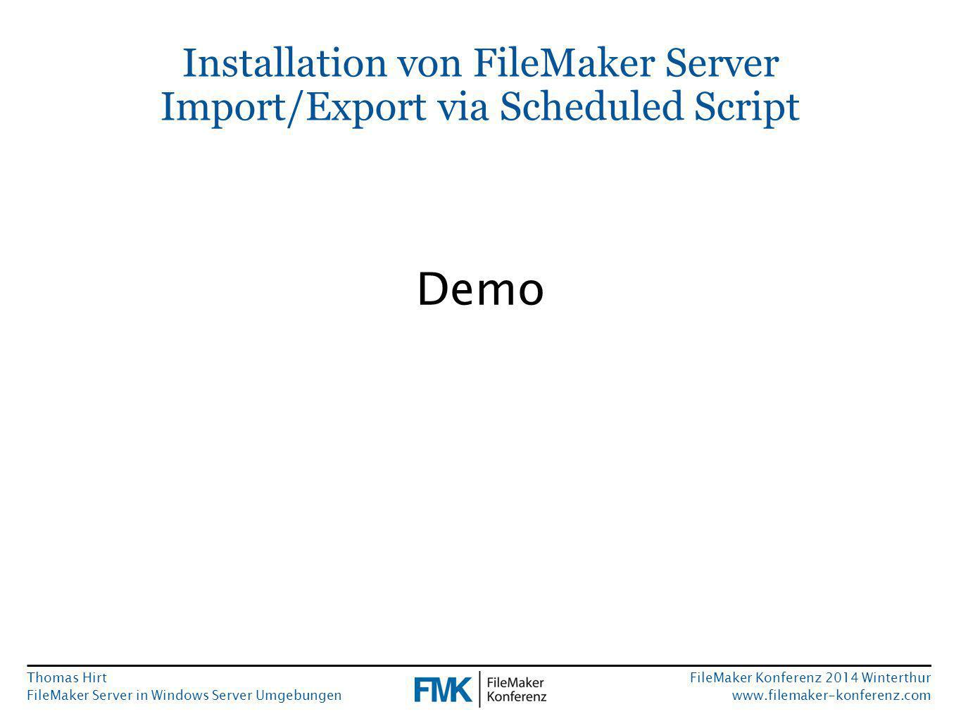 Thomas Hirt FileMaker Server in Windows Server Umgebungen FileMaker Konferenz 2014 Winterthur www.filemaker-konferenz.com Installation von FileMaker Server Import/Export via Scheduled Script Demo