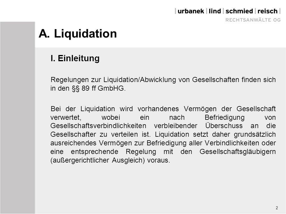 A. Liquidation I. Einleitung Regelungen zur Liquidation/Abwicklung von Gesellschaften finden sich in den §§ 89 ff GmbHG. Bei der Liquidation wird vorh