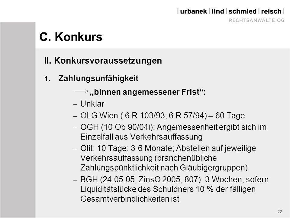 """C. Konkurs II. Konkursvoraussetzungen 1. Zahlungsunfähigkeit """"binnen angemessener Frist"""":  Unklar  OLG Wien ( 6 R 103/93; 6 R 57/94) – 60 Tage  OGH"""