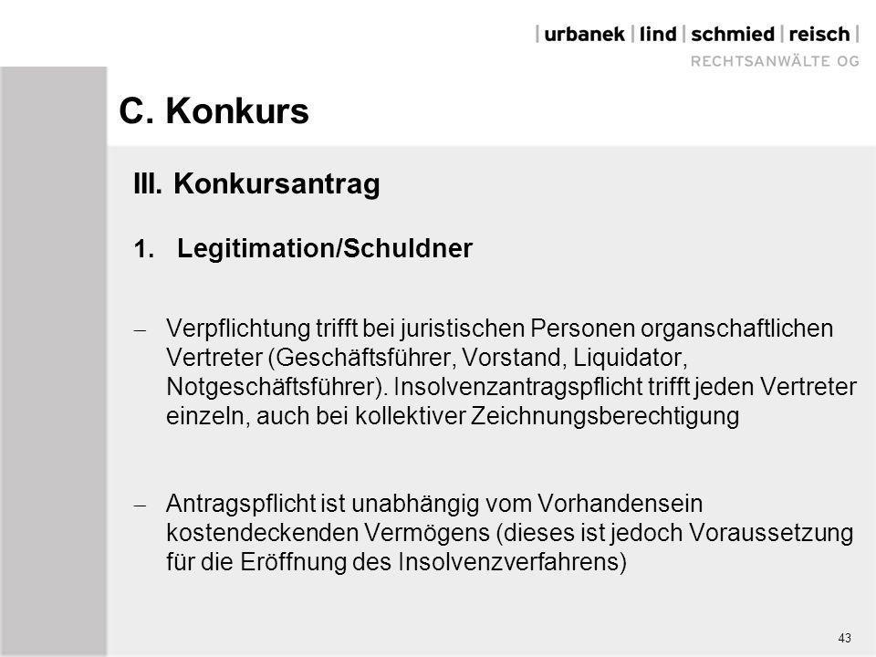 C. Konkurs III. Konkursantrag 1. Legitimation/Schuldner  Verpflichtung trifft bei juristischen Personen organschaftlichen Vertreter (Geschäftsführer,