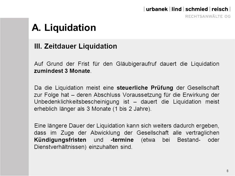 A. Liquidation III. Zeitdauer Liquidation Auf Grund der Frist für den Gläubigeraufruf dauert die Liquidation zumindest 3 Monate. Da die Liquidation me
