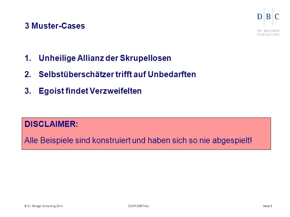 © Dr. Bolliger Consulting 2014CONFIDENTIAL!Seite 5 3 Muster-Cases 1.Unheilige Allianz der Skrupellosen 2.Selbstüberschätzer trifft auf Unbedarften 3.E