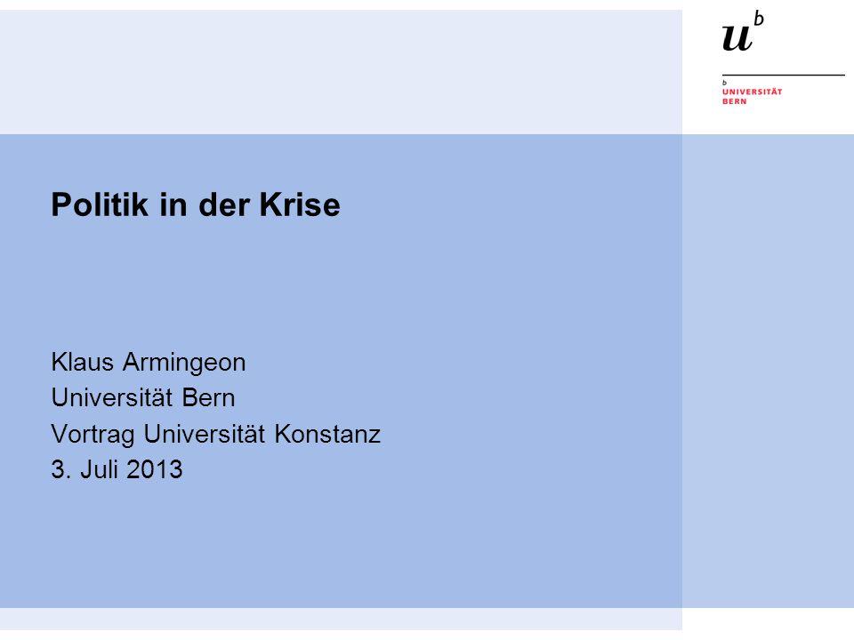 Politik in der Krise Klaus Armingeon Universität Bern Vortrag Universität Konstanz 3. Juli 2013