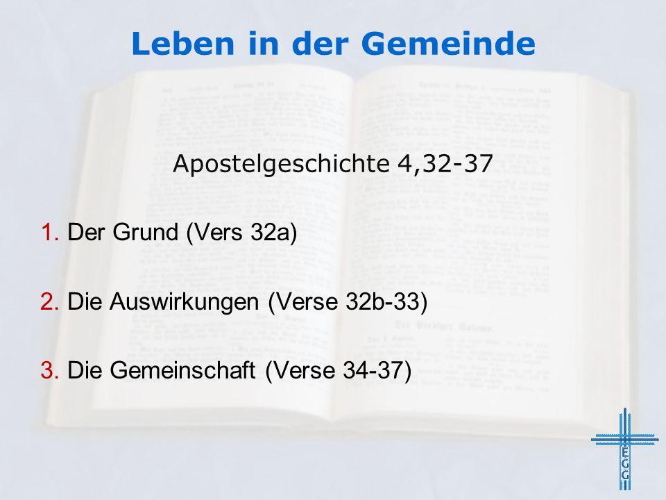 Leben in der Gemeinde Apostelgeschichte 4,32-37 1. Der Grund (Vers 32a) 2. Die Auswirkungen (Verse 32b-33) 3. Die Gemeinschaft (Verse 34-37)