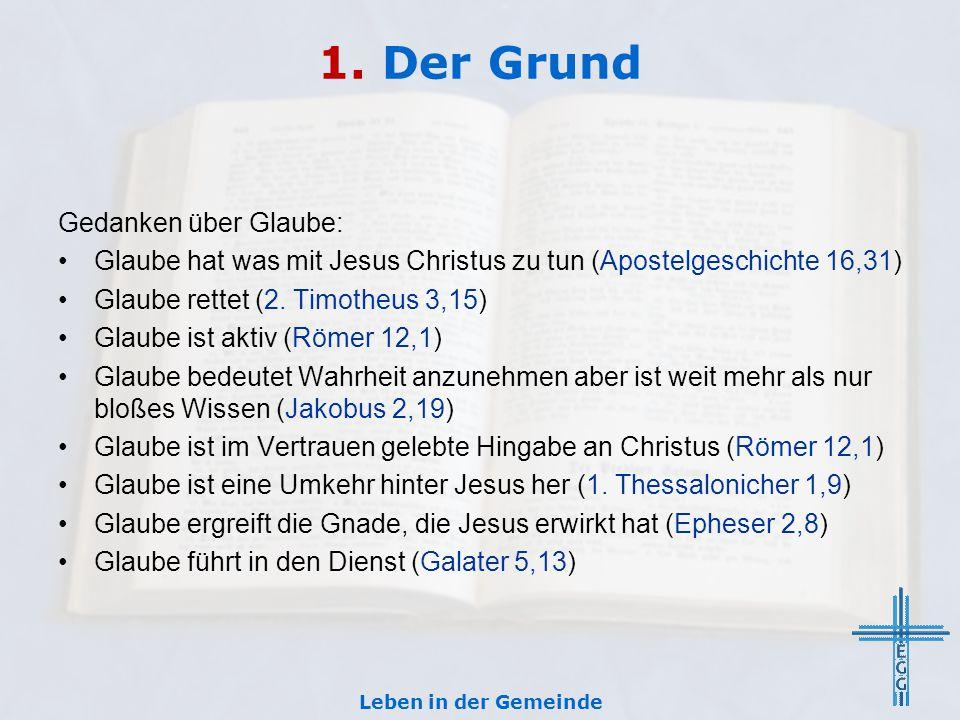 1. Der Grund Gedanken über Glaube: Glaube hat was mit Jesus Christus zu tun (Apostelgeschichte 16,31) Glaube rettet (2. Timotheus 3,15) Glaube ist akt