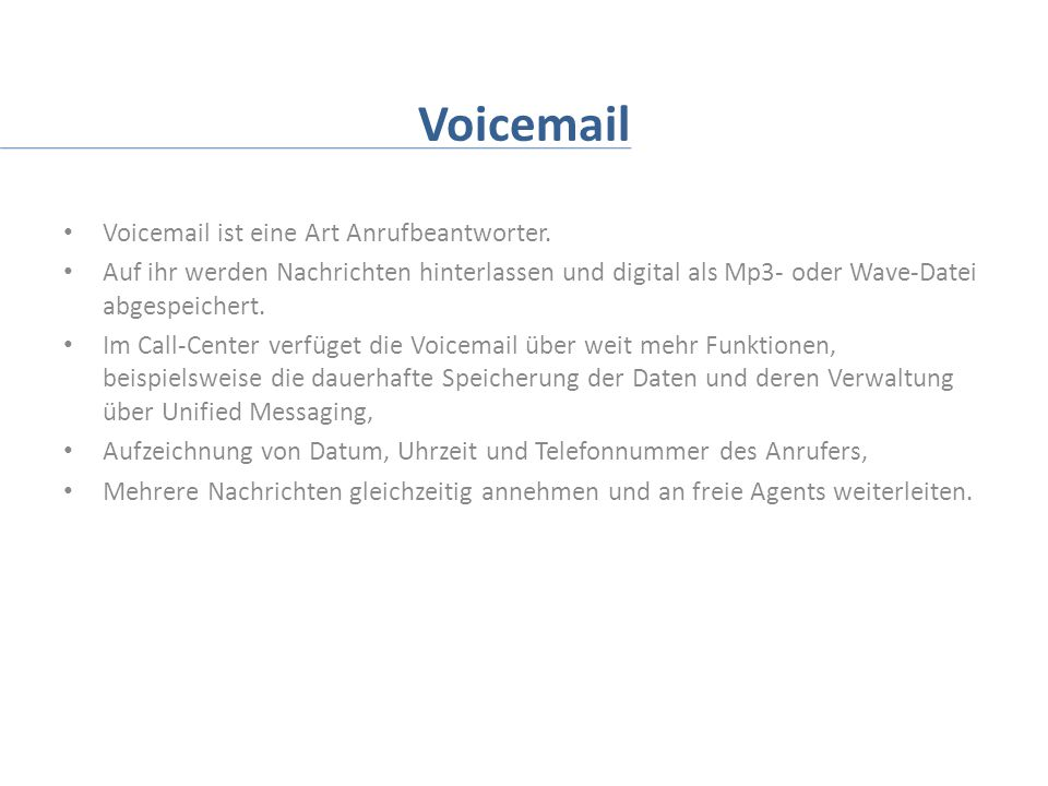 Voicemail Voicemail ist eine Art Anrufbeantworter. Auf ihr werden Nachrichten hinterlassen und digital als Mp3- oder Wave-Datei abgespeichert. Im Call