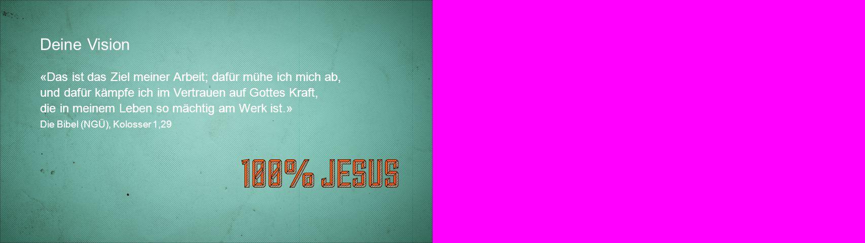 Deine Vision «Das ist das Ziel meiner Arbeit; dafür mühe ich mich ab, und dafür kämpfe ich im Vertrauen auf Gottes Kraft, die in meinem Leben so mächtig am Werk ist.» Die Bibel (NGÜ), Kolosser 1,29