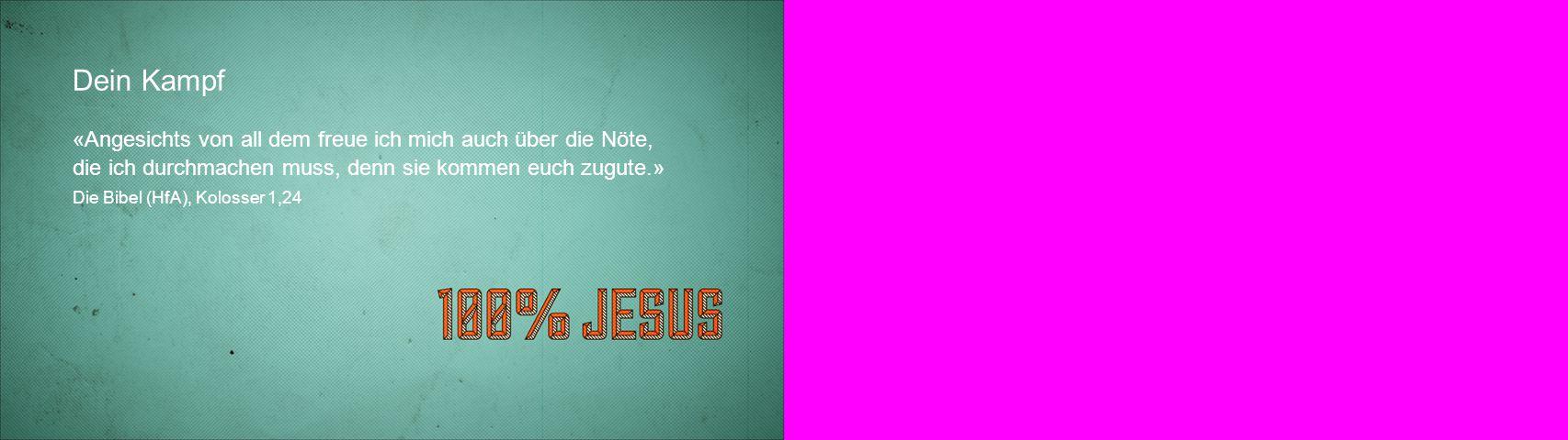 Dein Kampf «Angesichts von all dem freue ich mich auch über die Nöte, die ich durchmachen muss, denn sie kommen euch zugute.» Die Bibel (HfA), Kolosse