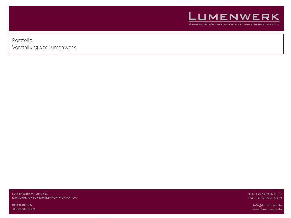 Portfolio Vorstellung des Lumenwerk LUMENWERK – Astrid Fiss MANUFAKTUR FÜR MARKENKOMMUNIKATION BRÖHNREHR 6 30989 GEHRDEN TEL.: +49 5109 56303 70 FAX.: +49 5109 56303 79 info@lumenwerk.de www.lumenwerk.de