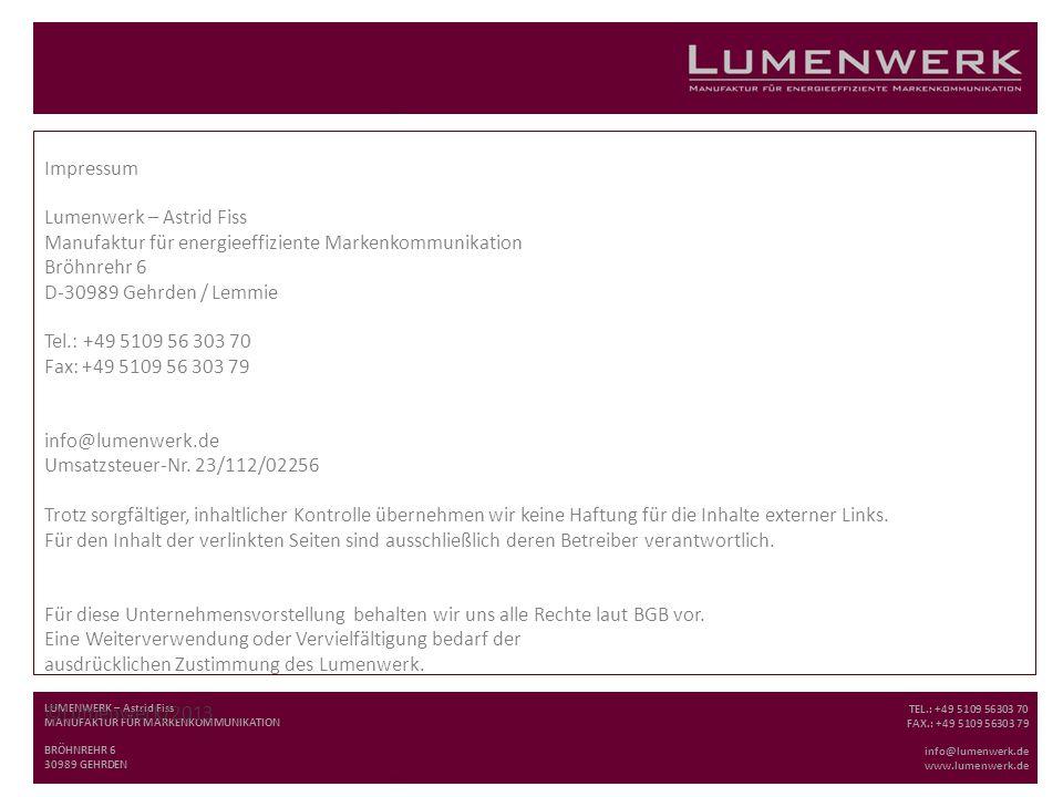 LUMENWERK – Astrid Fiss MANUFAKTUR FÜR MARKENKOMMUNIKATION BRÖHNREHR 6 30989 GEHRDEN TEL.: +49 5109 56303 70 FAX.: +49 5109 56303 79 info@lumenwerk.de www.lumenwerk.de Impressum Lumenwerk – Astrid Fiss Manufaktur für energieeffiziente Markenkommunikation Bröhnrehr 6 D-30989 Gehrden / Lemmie Tel.: +49 5109 56 303 70 Fax: +49 5109 56 303 79 info@lumenwerk.de Umsatzsteuer-Nr.