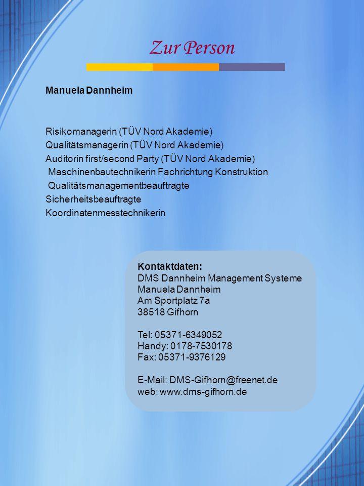 Zur Person Manuela Dannheim Risikomanagerin (TÜV Nord Akademie) Qualitätsmanagerin (TÜV Nord Akademie) Auditorin first/second Party (TÜV Nord Akademie) Maschinenbautechnikerin Fachrichtung Konstruktion Qualitätsmanagementbeauftragte Sicherheitsbeauftragte Koordinatenmesstechnikerin Kontaktdaten: DMS Dannheim Management Systeme Manuela Dannheim Am Sportplatz 7a 38518 Gifhorn Tel: 05371-6349052 Handy: 0178-7530178 Fax: 05371-9376129 E-Mail: DMS-Gifhorn@freenet.de web: www.dms-gifhorn.de