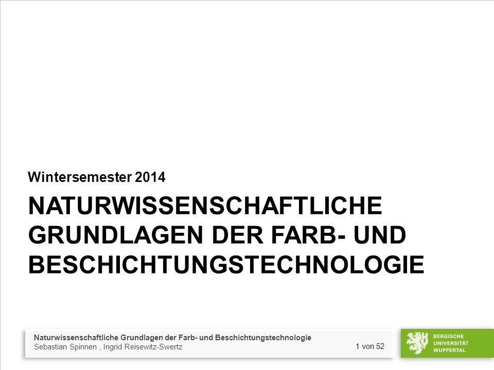 Naturwissenschaftliche Grundlagen der Farb- und Beschichtungstechnologie Sebastian Spinnen, Ingrid Reisewitz-Swertz 1 von 52 NATURWISSENSCHAFTLICHE GRUNDLAGEN DER FARB- UND BESCHICHTUNGSTECHNOLOGIE Wintersemester 2014