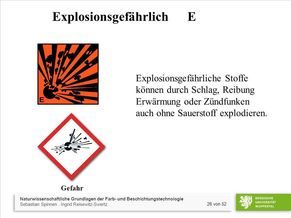 Naturwissenschaftliche Grundlagen der Farb- und Beschichtungstechnologie Sebastian Spinnen, Ingrid Reisewitz-Swertz 26 von 52 Explosionsgefährlich E Explosionsgefährliche Stoffe können durch Schlag, Reibung Erwärmung oder Zündfunken auch ohne Sauerstoff explodieren.