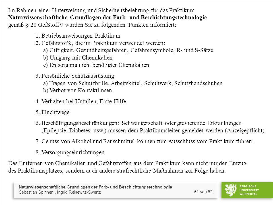 Naturwissenschaftliche Grundlagen der Farb- und Beschichtungstechnologie Sebastian Spinnen, Ingrid Reisewitz-Swertz 51 von 52 Im Rahmen einer Unterweisung und Sicherheitsbelehrung für das Praktikum Naturwissenschaftliche Grundlagen der Farb- und Beschichtungstechnologie gemäß § 20 GefStoffV wurden Sie zu folgenden Punkten informiert: 1.