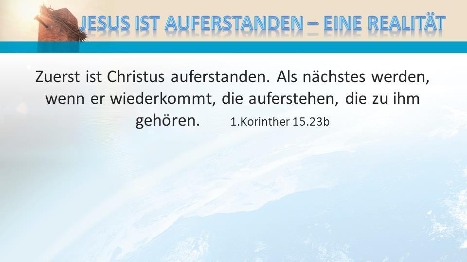Zuerst ist Christus auferstanden. Als nächstes werden, wenn er wiederkommt, die auferstehen, die zu ihm gehören. 1.Korinther 15.23b
