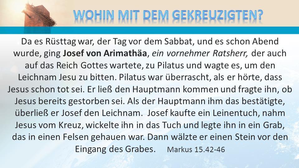 Da es Rüsttag war, der Tag vor dem Sabbat, und es schon Abend wurde, ging Josef von Arimathäa, ein vornehmer Ratsherr, der auch auf das Reich Gottes w